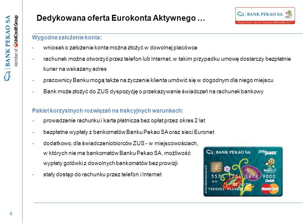 4 Dedykowana oferta Eurokonta Aktywnego … Wygodne założenie konta: -wniosek o założenie konta można złożyć w dowolnej placówce -rachunek można otworzyć przez telefon lub Internet, w takim przypadku umowę dostarczy bezpłatnie kurier na wskazany adres -pracownicy Banku mogą także na życzenie klienta umówić się w dogodnym dla niego miejscu -Bank może złożyć do ZUS dyspozycję o przekazywanie świadczeń na rachunek bankowy Pakiet korzystnych rozwiązań na trakcyjnych warunkach: -prowadzenie rachunku i karta płatnicza bez opłat przez okres 2 lat -bezpłatne wypłaty z bankomatów Banku Pekao SA oraz sieci Euronet -dodatkowo, dla świadczeniobiorców ZUS - w miejscowościach, w których nie ma bankomatów Banku Pekao SA, możliwość wypłaty gotówki z dowolnych bankomatów bez prowizji -stały dostęp do rachunku przez telefon i Internet