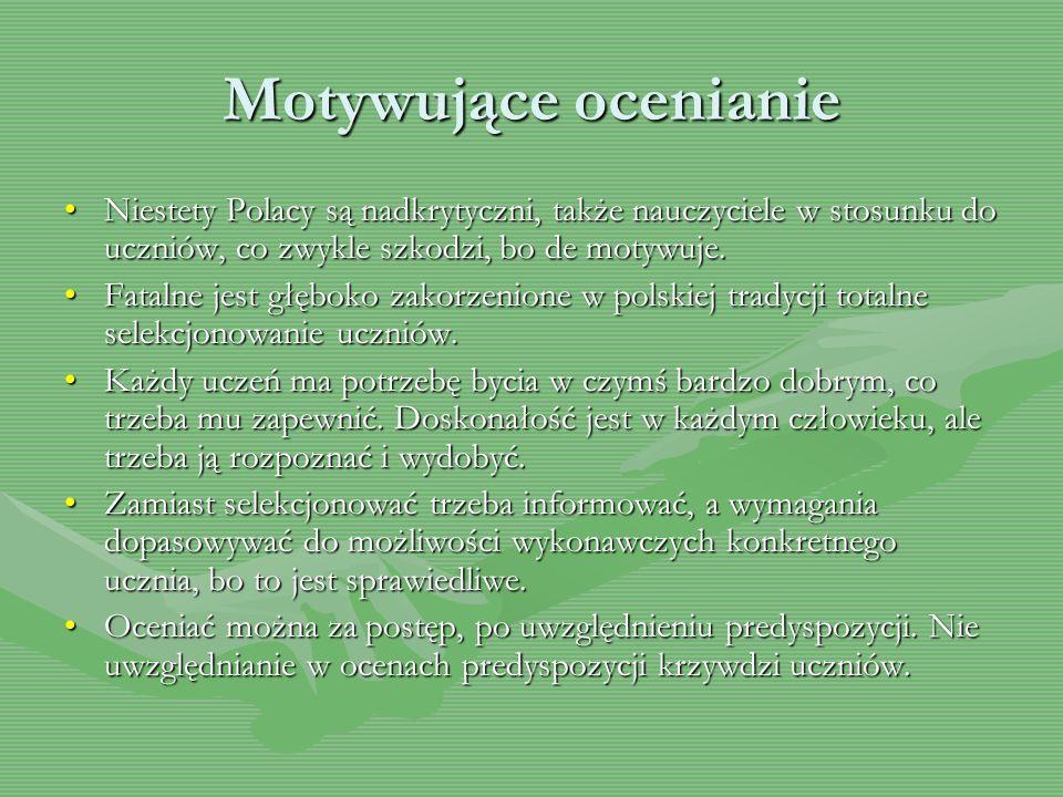 Motywujące ocenianie Niestety Polacy są nadkrytyczni, także nauczyciele w stosunku do uczniów, co zwykle szkodzi, bo de motywuje. Fatalne jest głęboko