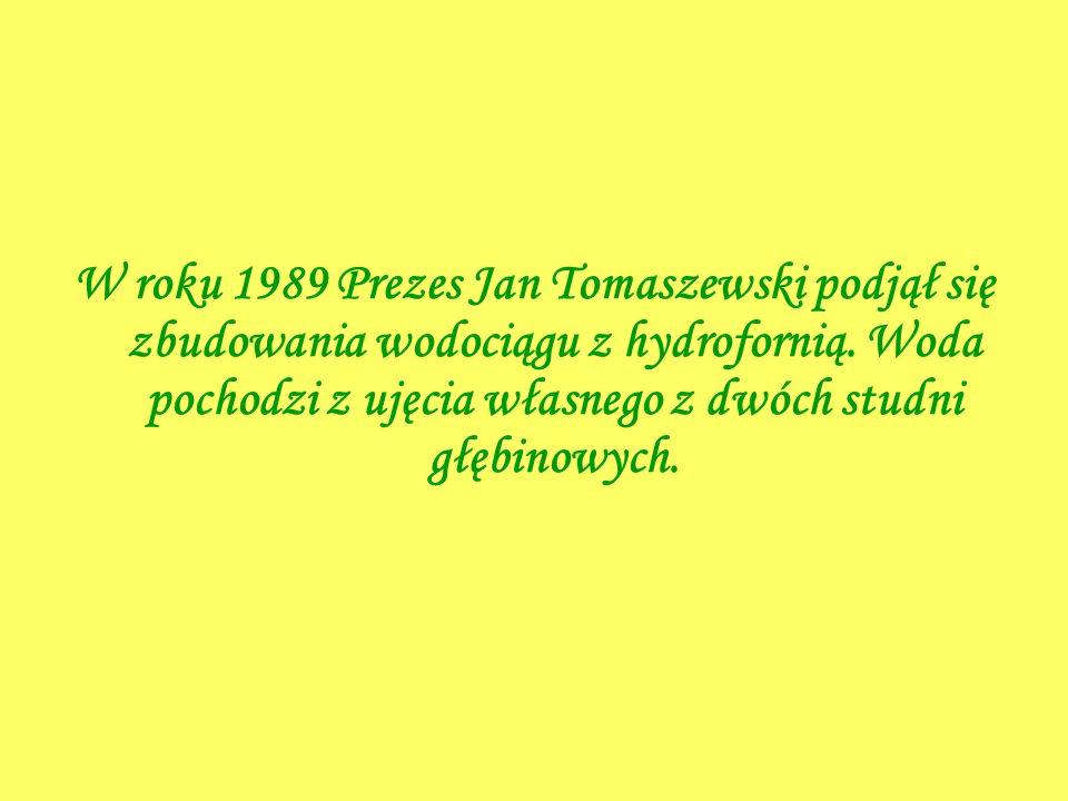 W roku 1989 Prezes Jan Tomaszewski podjął się zbudowania wodociągu z hydrofornią. Woda pochodzi z ujęcia własnego z dwóch studni głębinowych.