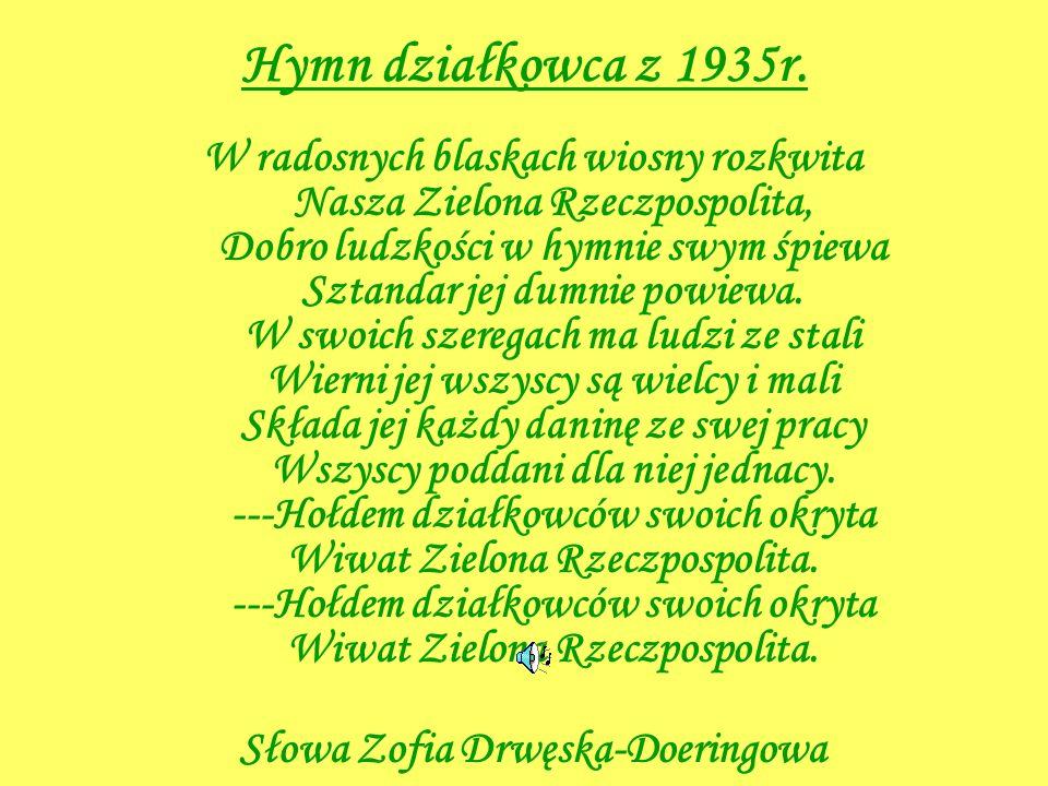 Hymn działkowca z 1935r. W radosnych blaskach wiosny rozkwita Nasza Zielona Rzeczpospolita, Dobro ludzkości w hymnie swym śpiewa Sztandar jej dumnie p