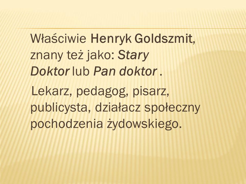 Właściwie Henryk Goldszmit, znany też jako: Stary Doktor lub Pan doktor. Lekarz, pedagog, pisarz, publicysta, działacz społeczny pochodzenia żydowskie