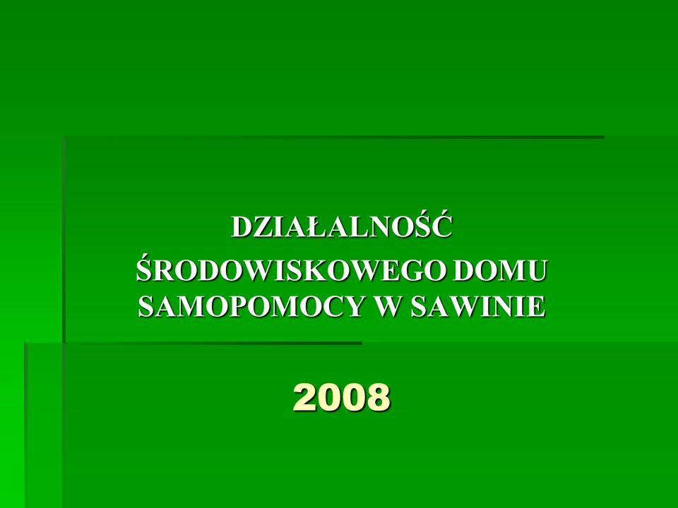 2008 DZIAŁALNOŚĆ ŚRODOWISKOWEGO DOMU SAMOPOMOCY W SAWINIE