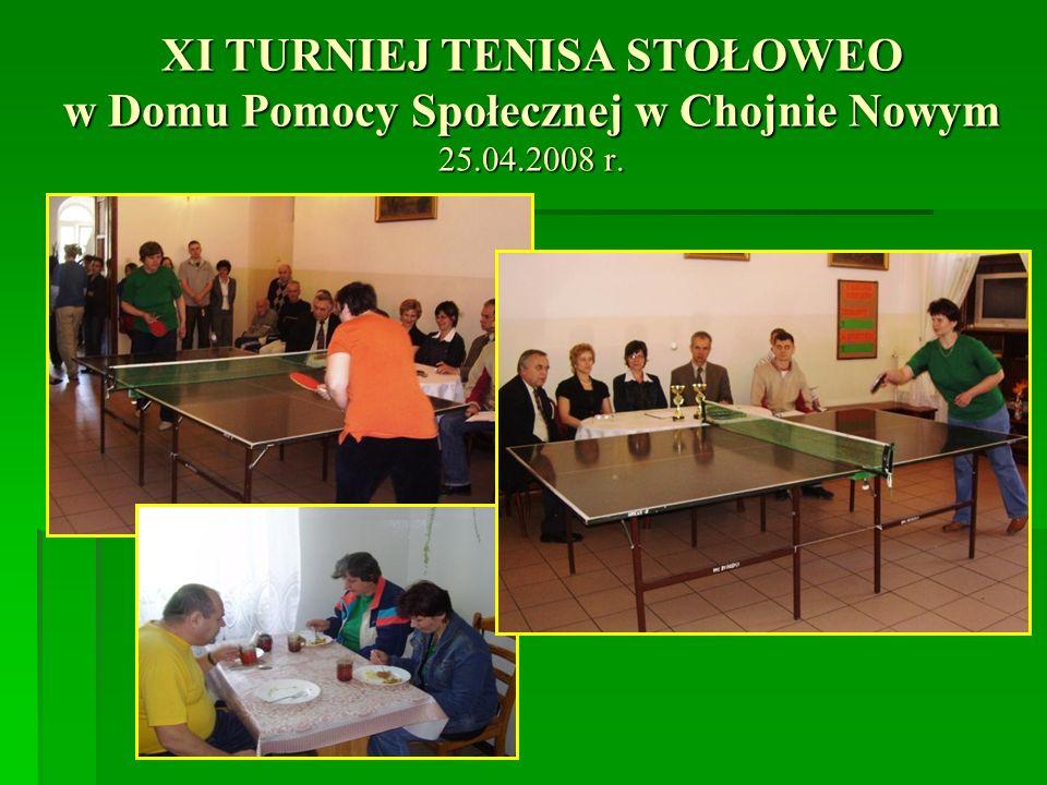 XI TURNIEJ TENISA STOŁOWEO w Domu Pomocy Społecznej w Chojnie Nowym 25.04.2008 r.
