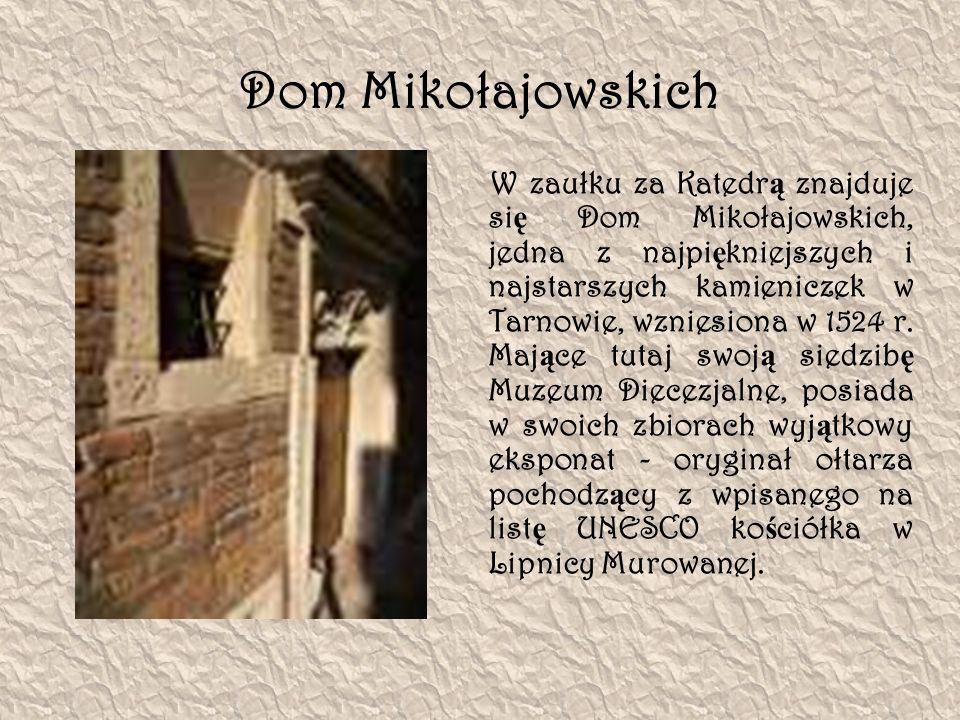 Dom Mikołajowskich W zaułku za Katedr ą znajduje si ę Dom Mikołajowskich, jedna z najpi ę kniejszych i najstarszych kamieniczek w Tarnowie, wzniesiona