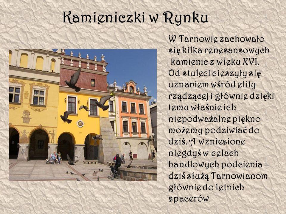 Kamieniczki w Rynku W Tarnowie zachowało si ę kilka renesansowych kamienic z wieku XVI. Od stuleci cieszyły si ę uznaniem w ś ród elity rz ą dz ą cej