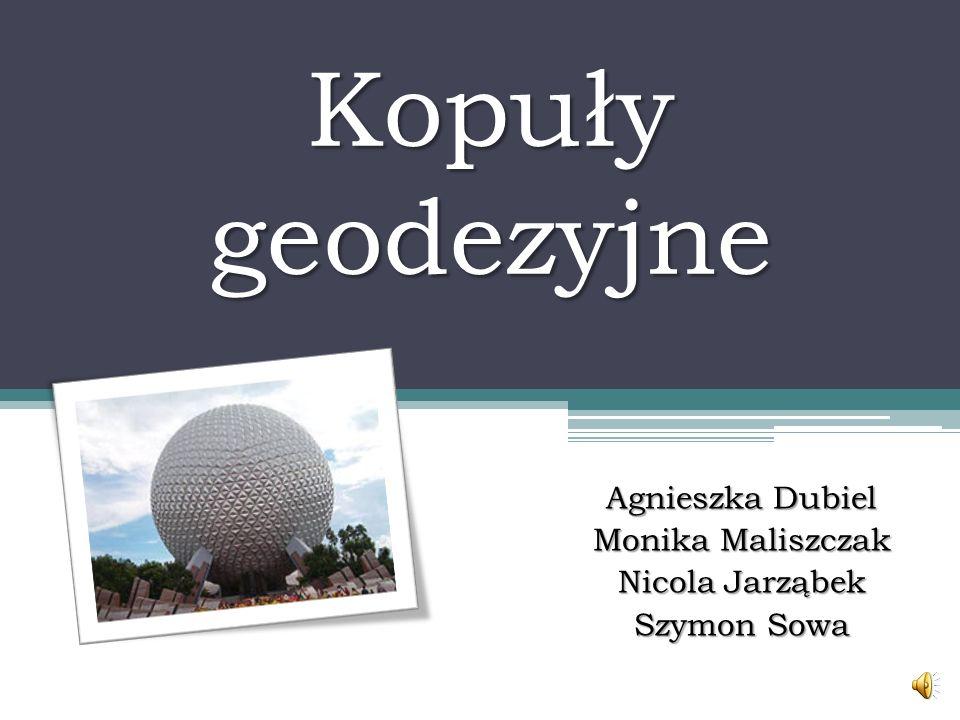 Kopuły geodezyjne Agnieszka Dubiel Monika Maliszczak Nicola Jarząbek Szymon Sowa