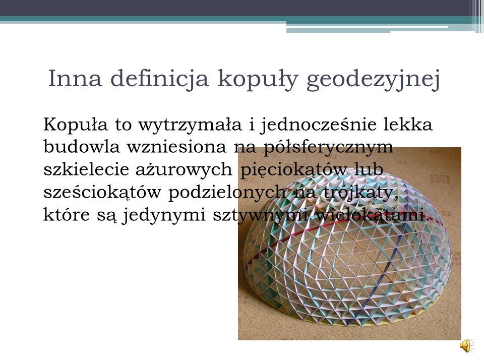 Inna definicja kopuły geodezyjnej Kopuła to wytrzymała i jednocześnie lekka budowla wzniesiona na półsferycznym szkielecie ażurowych pięciokątów lub sześciokątów podzielonych na trójkąty, które są jedynymi sztywnymi wielokątami.