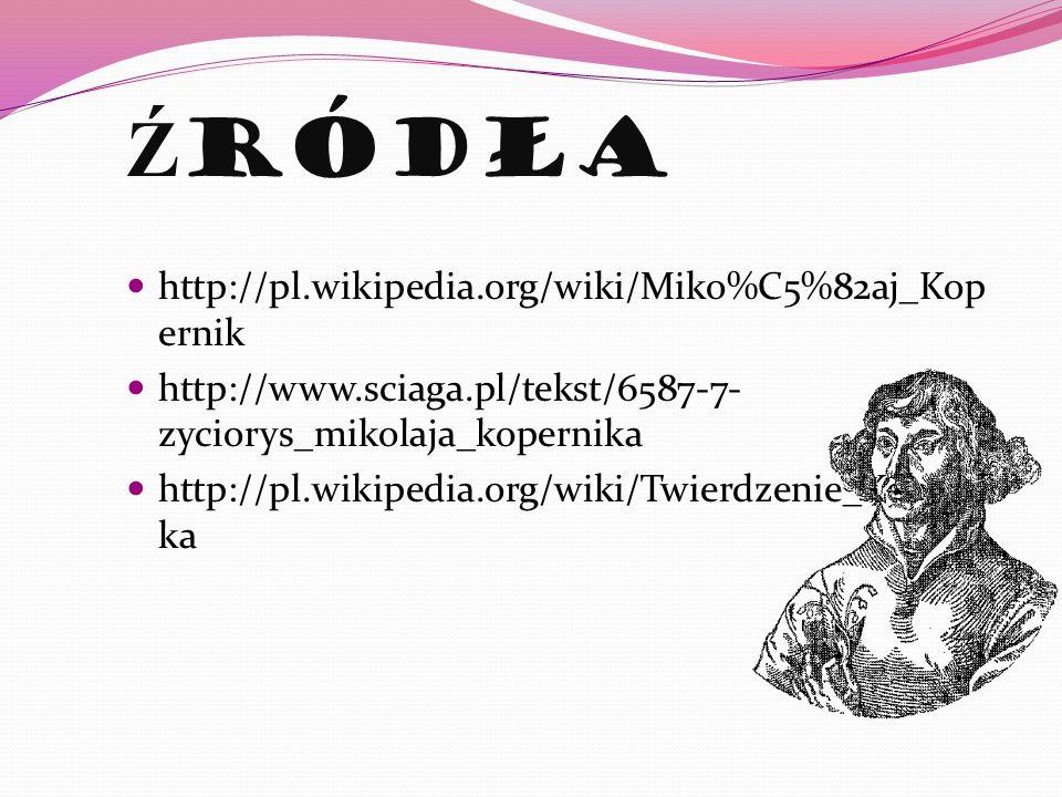Ź ródła http://pl.wikipedia.org/wiki/Miko%C5%82aj_Kop ernik http://www.sciaga.pl/tekst/6587-7- zyciorys_mikolaja_kopernika http://pl.wikipedia.org/wik
