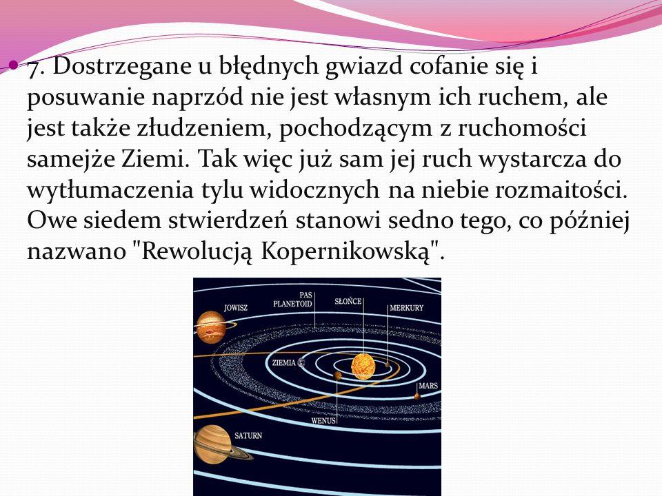 7. Dostrzegane u błędnych gwiazd cofanie się i posuwanie naprzód nie jest własnym ich ruchem, ale jest także złudzeniem, pochodzącym z ruchomości same