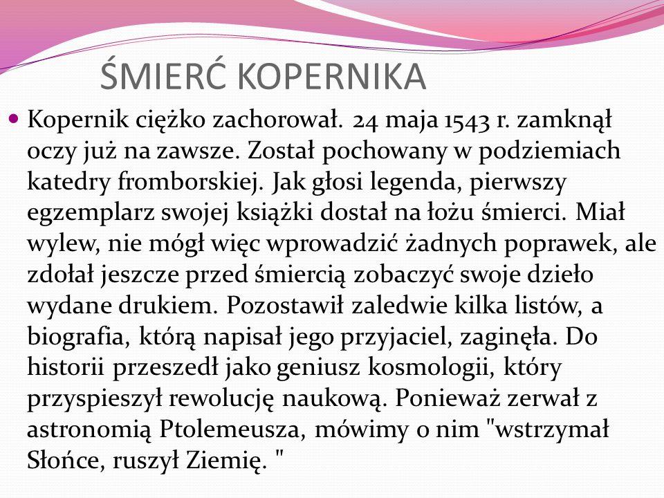ŚMIERĆ KOPERNIKA Kopernik ciężko zachorował. 24 maja 1543 r. zamknął oczy już na zawsze. Został pochowany w podziemiach katedry fromborskiej. Jak głos
