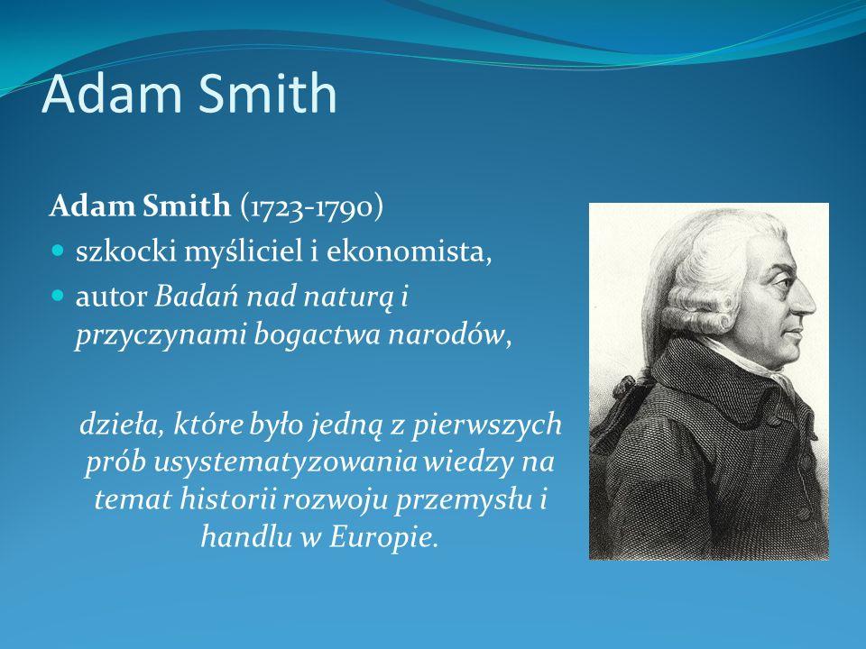 Adam Smith Adam Smith (1723-1790) szkocki myśliciel i ekonomista, autor Badań nad naturą i przyczynami bogactwa narodów, dzieła, które było jedną z pi