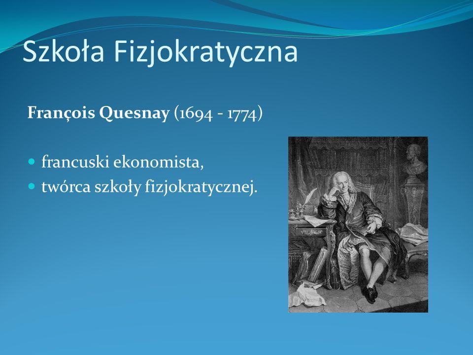 Szkoła Fizjokratyczna François Quesnay (1694 - 1774) francuski ekonomista, twórca szkoły fizjokratycznej.