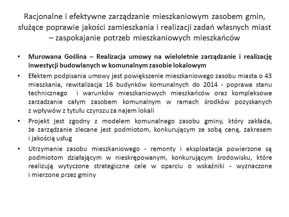 Racjonalne i efektywne zarządzanie mieszkaniowym zasobem gmin, służące poprawie jakości zamieszkania i realizacji zadań własnych miast – zaspokajanie potrzeb mieszkaniowych mieszkańców Murowana Goślina – Realizacja umowy na wieloletnie zarządzanie i realizację inwestycji budowlanych w komunalnym zasobie lokalowym Efektem podpisania umowy jest powiększenie mieszkaniowego zasobu miasta o 43 mieszkania, rewitalizacja 16 budynków komunalnych do 2014 - poprawa stanu technicznego i warunków mieszkaniowych mieszkańców oraz kompleksowe zarzadzanie całym zasobem komunalnym w ramach środków pozyskanych z wpływów z tytułu czynszu za najem lokali Projekt jest zgodny z modelem komunalnego zasobu gminy, który zakłada, że zarządzanie zlecane jest podmiotom, konkurującym ze sobą ceną, zakresem i jakością usług Utrzymanie zasobu mieszkaniowego - remonty i eksploatacja powierzone są podmiotom działającym w nieskrępowanym, konkurującym środowisku, które realizują wytyczone strategiczne cele w oparciu o wskaźniki - wyznaczone i mierzone przez gminy