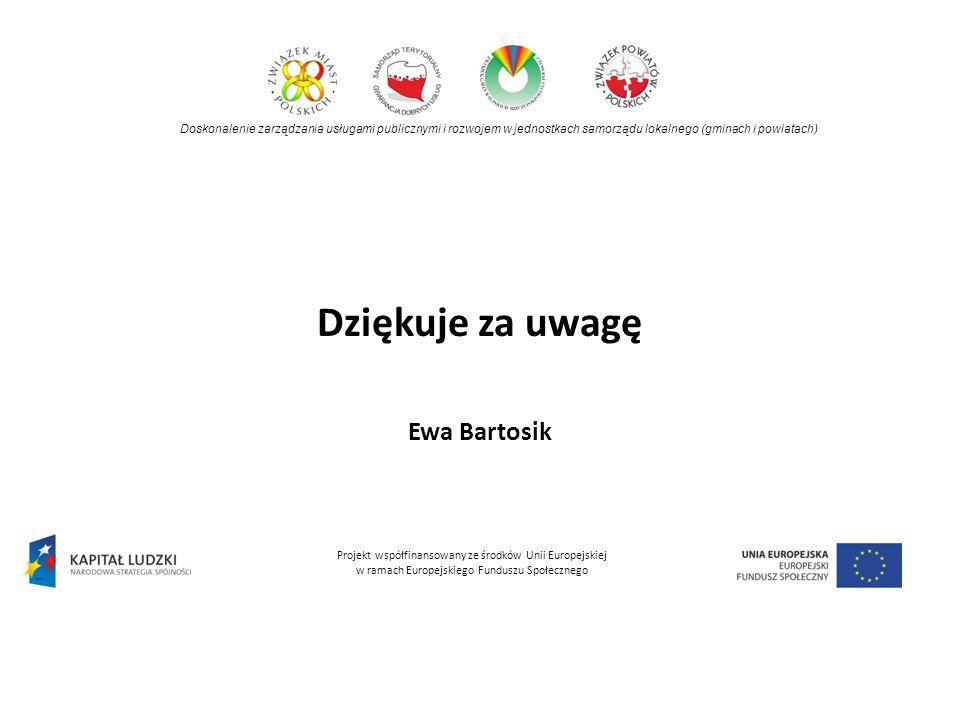 Dziękuje za uwagę Ewa Bartosik Doskonalenie zarządzania usługami publicznymi i rozwojem w jednostkach samorządu lokalnego (gminach i powiatach) Projekt współfinansowany ze środków Unii Europejskiej w ramach Europejskiego Funduszu Społecznego