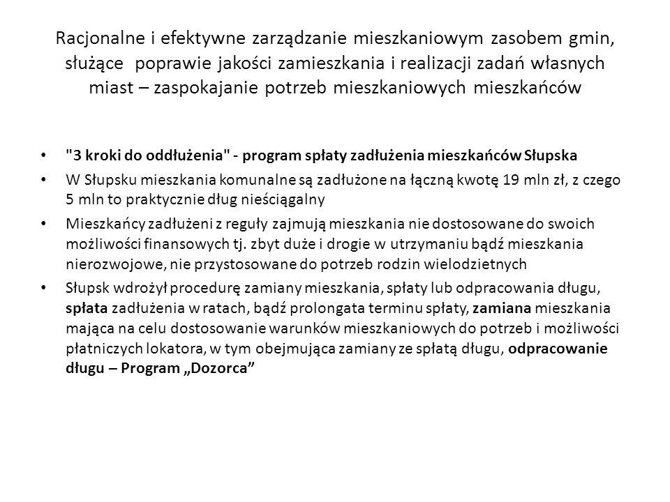 Racjonalne i efektywne zarządzanie mieszkaniowym zasobem gmin, służące poprawie jakości zamieszkania i realizacji zadań własnych miast – zaspokajanie potrzeb mieszkaniowych mieszkańców 3 kroki do oddłużenia - program spłaty zadłużenia mieszkańców Słupska W Słupsku mieszkania komunalne są zadłużone na łączną kwotę 19 mln zł, z czego 5 mln to praktycznie dług nieściągalny Mieszkańcy zadłużeni z reguły zajmują mieszkania nie dostosowane do swoich możliwości finansowych tj.