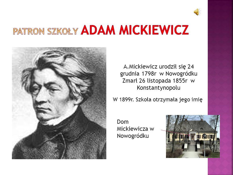 A.Mickiewicz urodził się 24 grudnia 1798r w Nowogródku Zmarł 26 listopada 1855r w Konstantynopolu W 1899r. Szkoła otrzymała jego imię Dom Mickiewicza