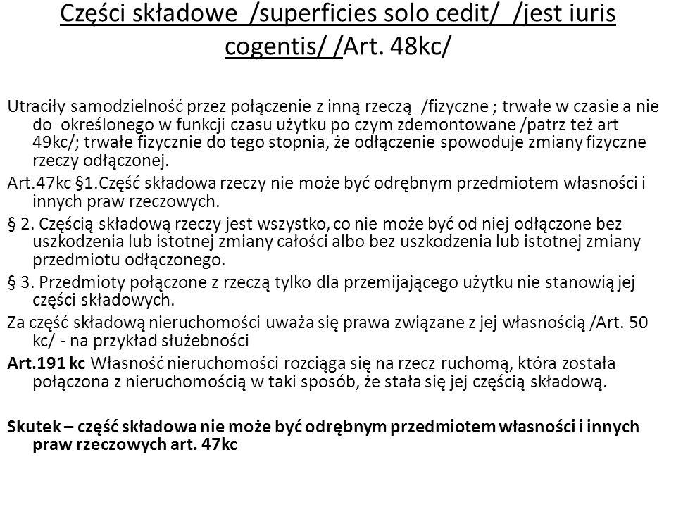 Części składowe /superficies solo cedit/ /jest iuris cogentis/ /Art. 48kc/ Utraciły samodzielność przez połączenie z inną rzeczą /fizyczne ; trwałe w