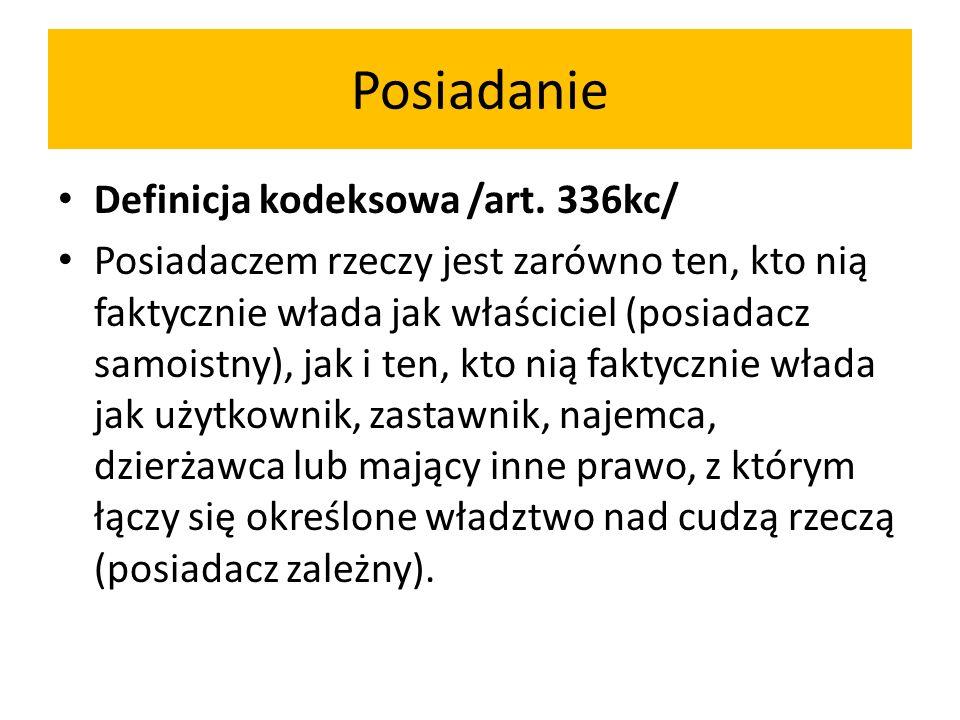 Posiadanie Definicja kodeksowa /art. 336kc/ Posiadaczem rzeczy jest zarówno ten, kto nią faktycznie włada jak właściciel (posiadacz samoistny), jak i