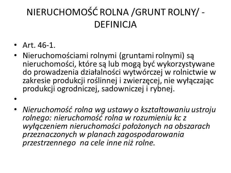 NIERUCHOMOŚĆ ROLNA /GRUNT ROLNY/ - DEFINICJA Art. 46-1. Nieruchomościami rolnymi (gruntami rolnymi) są nieruchomości, które są lub mogą być wykorzysty
