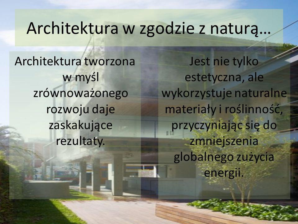 Architektura w zgodzie z naturą… Architektura tworzona w myśl zrównoważonego rozwoju daje zaskakujące rezultaty. Jest nie tylko estetyczna, ale wykorz