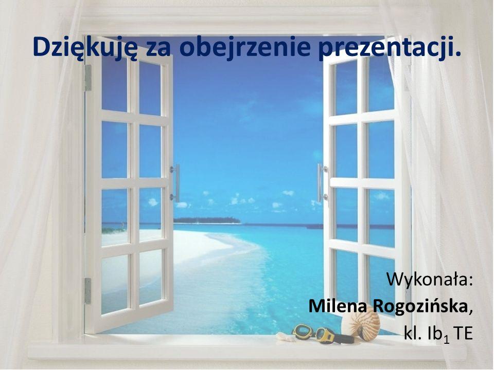 Dziękuję za obejrzenie prezentacji. Wykonała: Milena Rogozińska, kl. Ib 1 TE