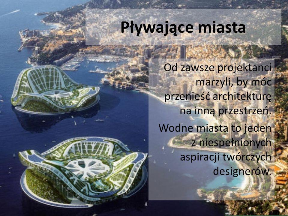 Pływające miasta Od zawsze projektanci marzyli, by móc przenieść architekturę na inną przestrzeń. Wodne miasta to jeden z niespełnionych aspiracji twó