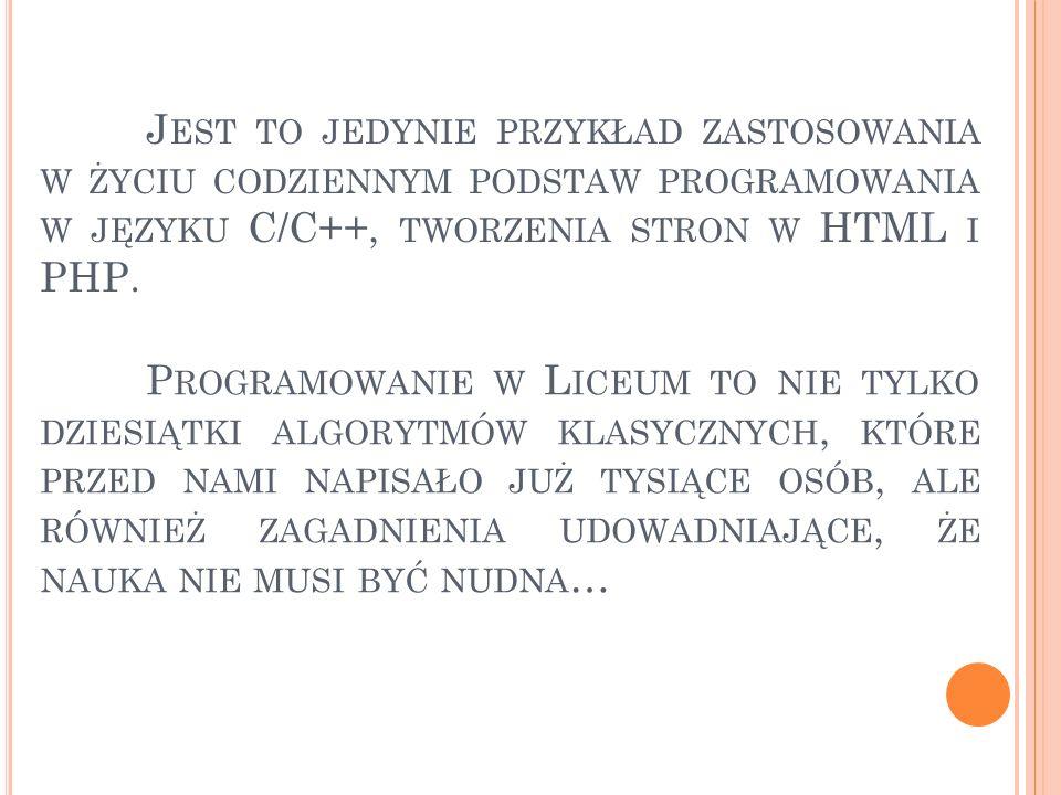 J EST TO JEDYNIE PRZYKŁAD ZASTOSOWANIA W ŻYCIU CODZIENNYM PODSTAW PROGRAMOWANIA W JĘZYKU C/C++, TWORZENIA STRON W HTML I PHP. P ROGRAMOWANIE W L ICEUM
