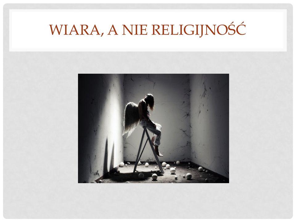 WIARA, A NIE RELIGIJNOŚĆ