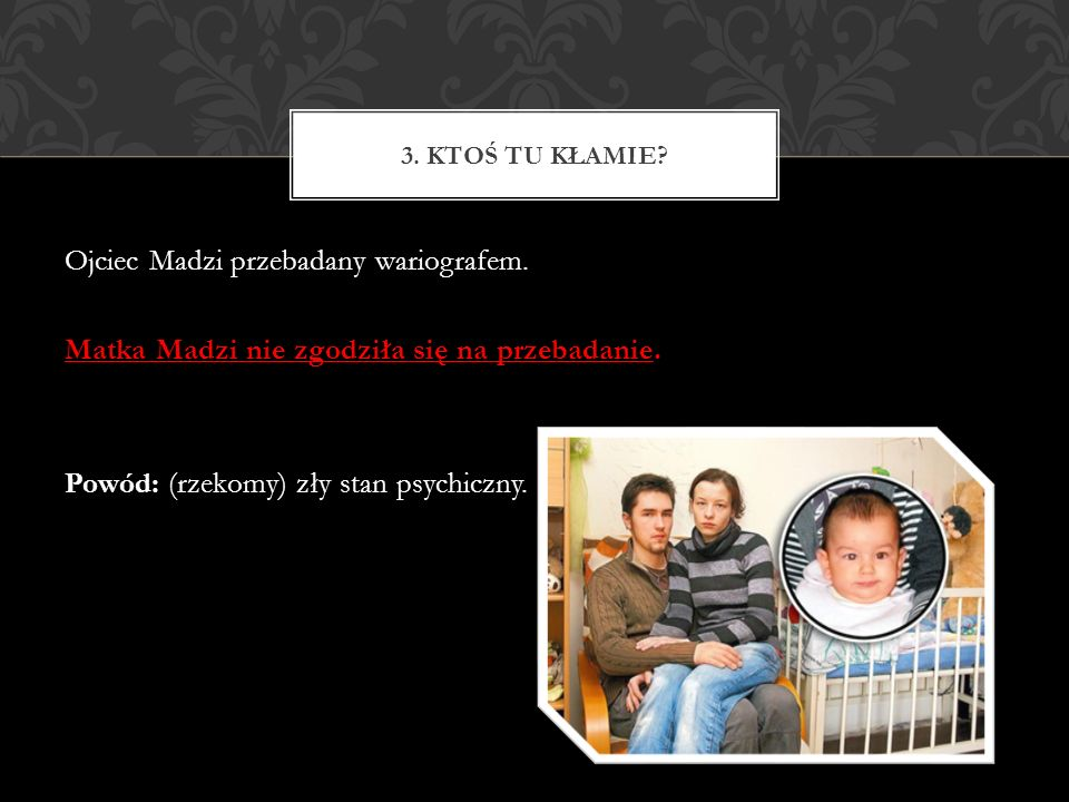 Ojciec Madzi przebadany wariografem. Matka Madzi nie zgodziła się na przebadanie. Powód: (rzekomy) zły stan psychiczny. 3. KTOŚ TU KŁAMIE?