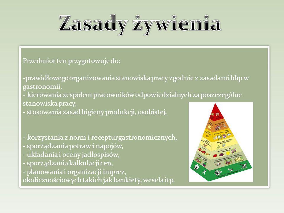 Przedmiot ten przygotowuje do: -prawidłowego organizowania stanowiska pracy zgodnie z zasadami bhp w gastronomii, - kierowania zespołem pracowników od