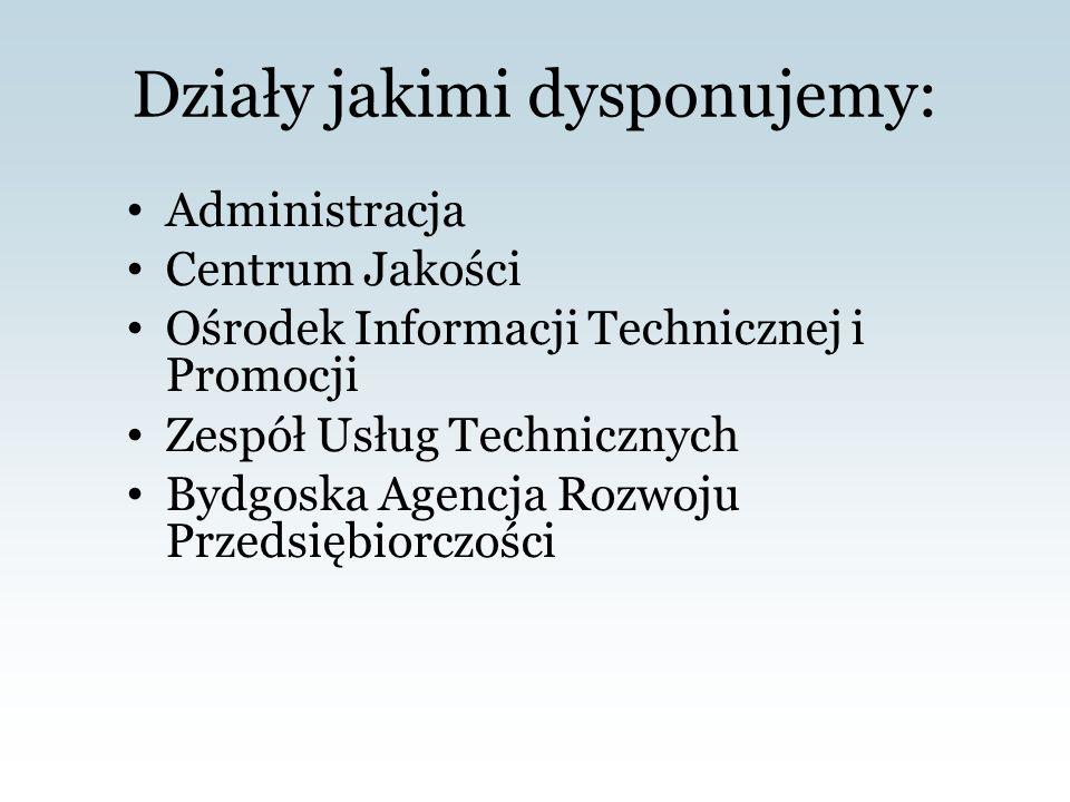 Działy jakimi dysponujemy: Administracja Centrum Jakości Ośrodek Informacji Technicznej i Promocji Zespół Usług Technicznych Bydgoska Agencja Rozwoju Przedsiębiorczości