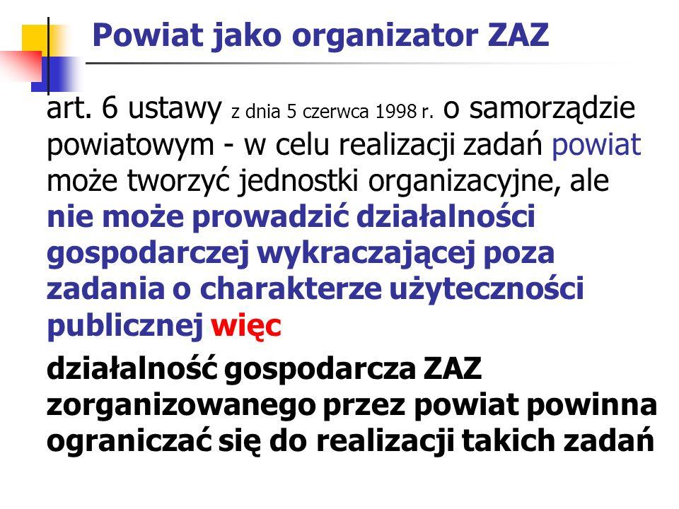 Powiat jako organizator ZAZ art. 6 ustawy z dnia 5 czerwca 1998 r. o samorządzie powiatowym - w celu realizacji zadań powiat może tworzyć jednostki or
