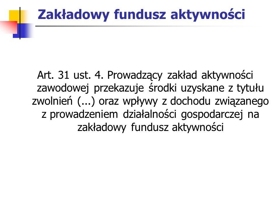 Zakładowy fundusz aktywności Art. 31 ust. 4. Prowadzący zakład aktywności zawodowej przekazuje środki uzyskane z tytułu zwolnień (...) oraz wpływy z d