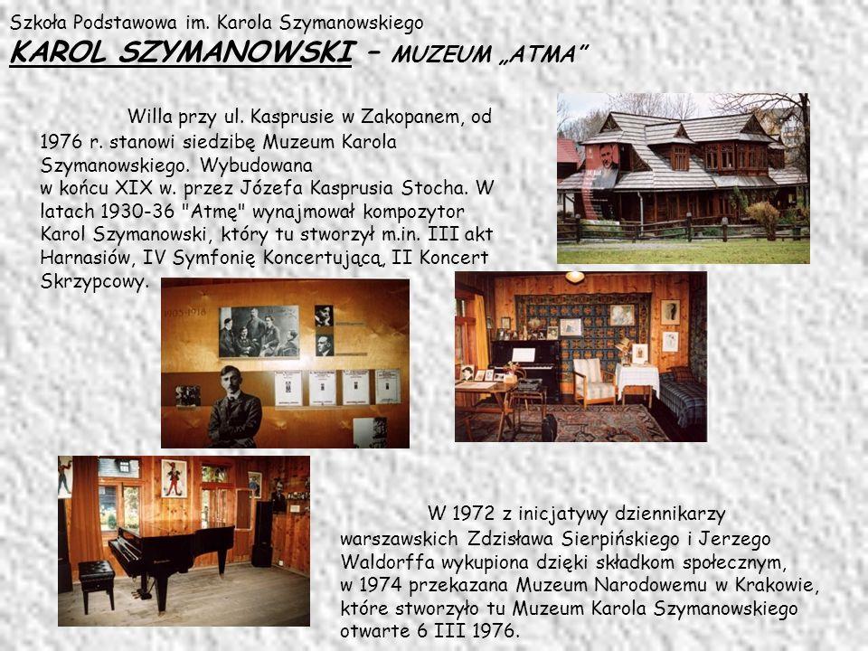 Szkoła Podstawowa im. Karola Szymanowskiego KAROL SZYMANOWSKI – MUZEUM ATMA Willa przy ul. Kasprusie w Zakopanem, od 1976 r. stanowi siedzibę Muzeum K