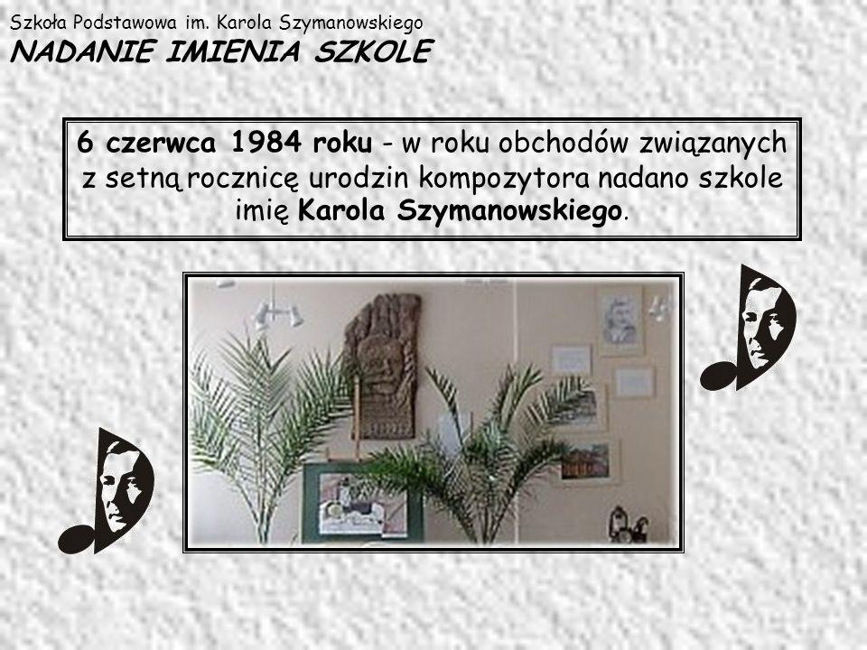 Szkoła Podstawowa im. Karola Szymanowskiego NADANIE IMIENIA SZKOLE 6 czerwca 1984 roku - w roku obchodów związanych z setną rocznicę urodzin kompozyto