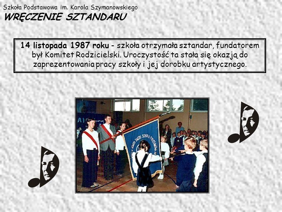 Szkoła Podstawowa im. Karola Szymanowskiego WRĘCZENIE SZTANDARU 14 listopada 1987 roku - szkoła otrzymała sztandar, fundatorem był Komitet Rodzicielsk