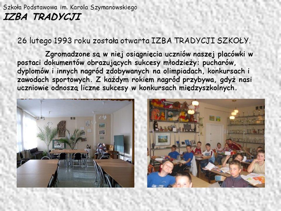 Szkoła Podstawowa im. Karola Szymanowskiego IZBA TRADYCJI 26 lutego 1993 roku została otwarta IZBA TRADYCJI SZKOŁY. Zgromadzone są w niej osiągnięcia