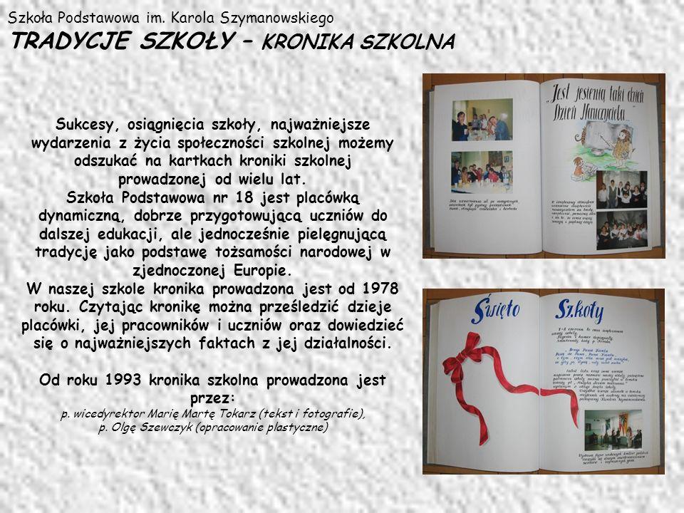 Szkoła Podstawowa im. Karola Szymanowskiego TRADYCJE SZKOŁY – KRONIKA SZKOLNA Sukcesy, osiągnięcia szkoły, najważniejsze wydarzenia z życia społecznoś