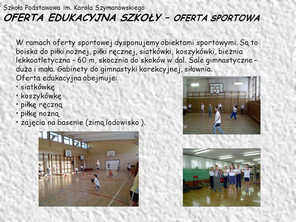 Szkoła Podstawowa im. Karola Szymanowskiego OFERTA EDUKACYJNA SZKOŁY – OFERTA SPORTOWA W ramach oferty sportowej dysponujemy obiektami sportowymi. Są