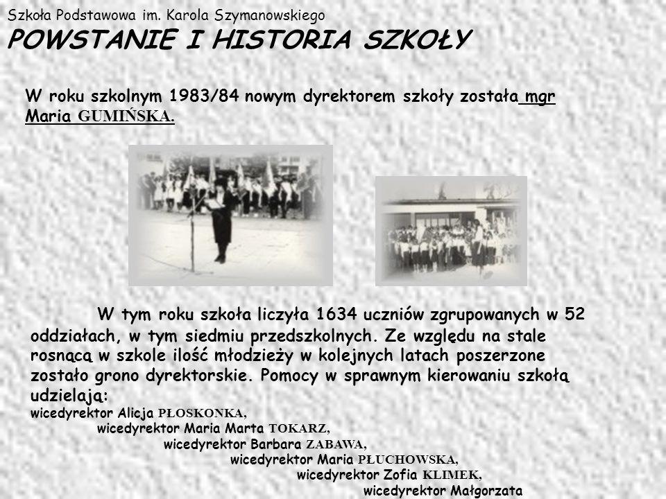 Szkoła Podstawowa im. Karola Szymanowskiego POWSTANIE I HISTORIA SZKOŁY W roku szkolnym 1983/84 nowym dyrektorem szkoły została mgr Maria GUMIŃSKA. W