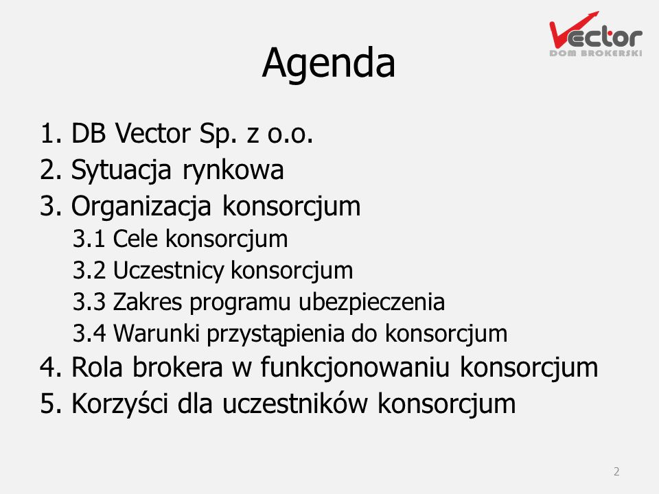 Agenda 1. DB Vector Sp. z o.o. 2. Sytuacja rynkowa 3. Organizacja konsorcjum 3.1 Cele konsorcjum 3.2 Uczestnicy konsorcjum 3.3 Zakres programu ubezpie