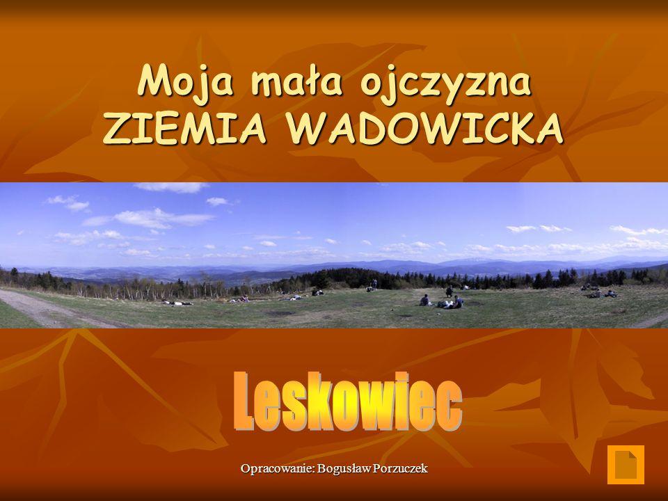 Opracowanie: Bogusław Porzuczek Moja mała ojczyzna ZIEMIA WADOWICKA