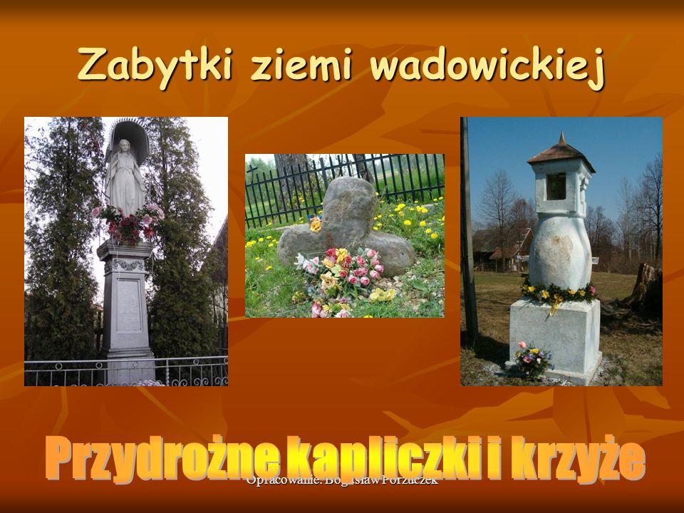 Opracowanie: Bogusław Porzuczek Zabytki ziemi wadowickiej