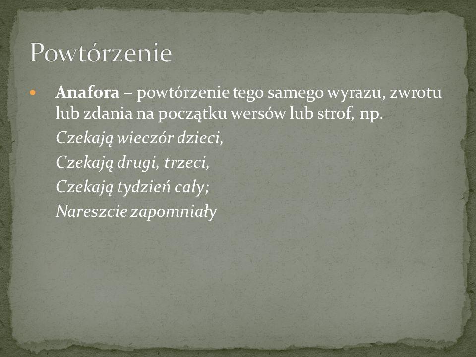 Anafora – powtórzenie tego samego wyrazu, zwrotu lub zdania na początku wersów lub strof, np.