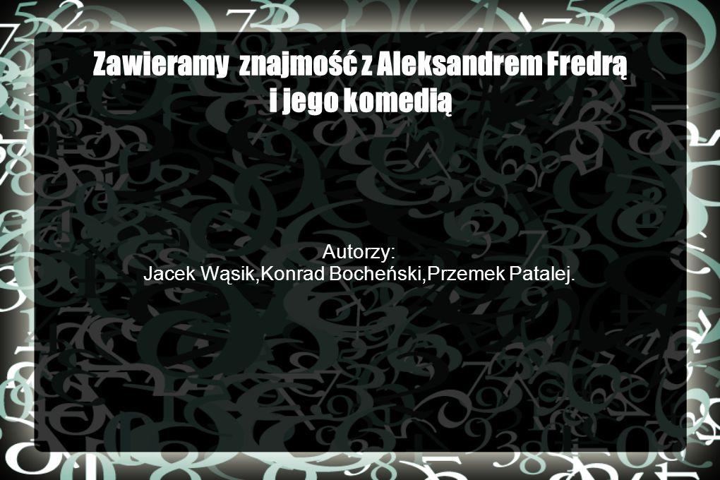 Zawieramy znajmość z Aleksandrem Fredrą i jego komedią Autorzy: Jacek Wąsik,Konrad Bocheński,Przemek Patalej.