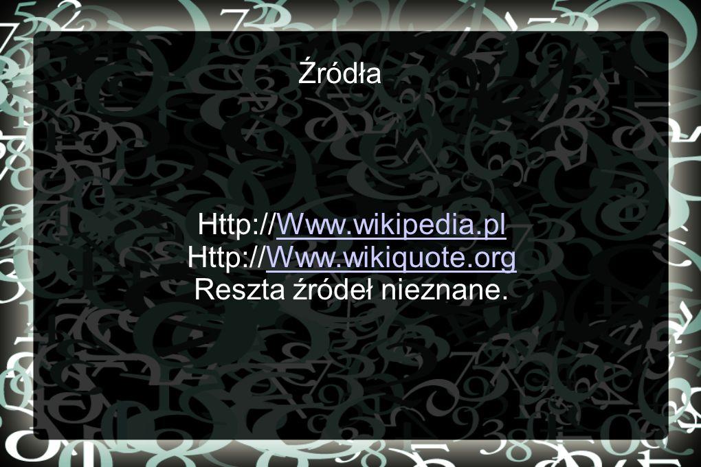Źródła Http://Www.wikipedia.plWww.wikipedia.pl Http://Www.wikiquote.orgWww.wikiquote.org Reszta źródeł nieznane.