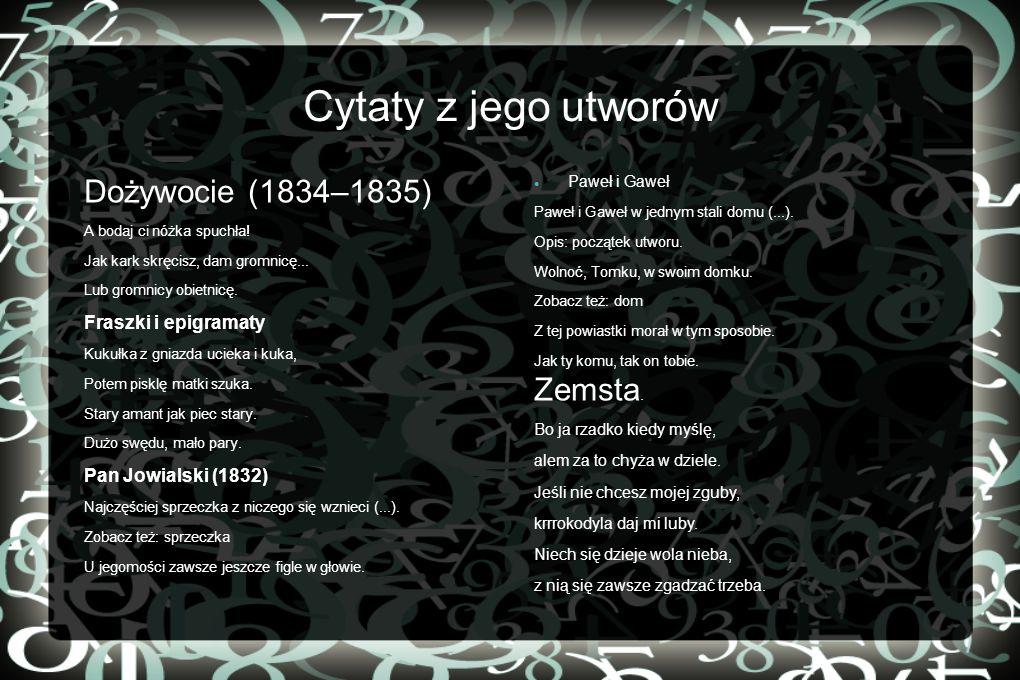 Cytaty z jego utworów Dożywocie (1834–1835) A bodaj ci nóżka spuchła! Jak kark skręcisz, dam gromnicę... Lub gromnicy obietnicę. Fraszki i epigramaty
