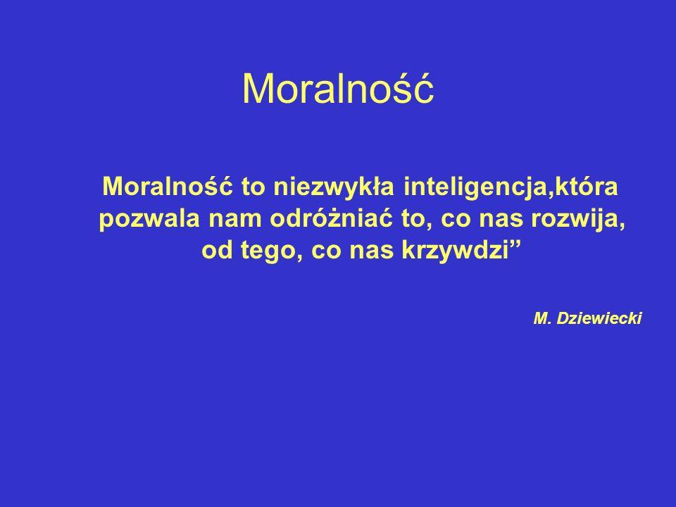 Moralność Moralność to niezwykła inteligencja,która pozwala nam odróżniać to, co nas rozwija, od tego, co nas krzywdzi M. Dziewiecki