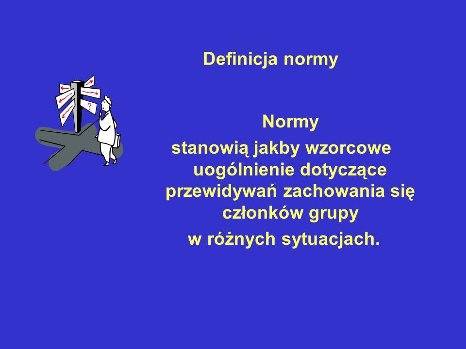 Definicja normy Normy stanowią jakby wzorcowe uogólnienie dotyczące przewidywań zachowania się członków grupy w różnych sytuacjach.