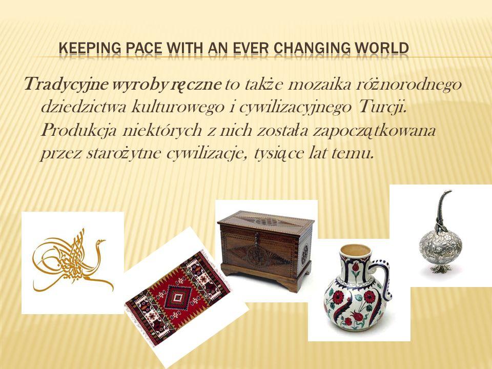 Tradycyjne wyroby r ę czne to tak ż e mozaika ró ż norodnego dziedzictwa kulturowego i cywilizacyjnego Turcji. Produkcja niektórych z nich zosta ł a z